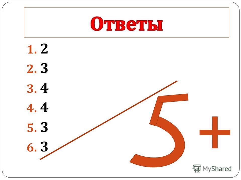 1. 2 2. 3 3. 4 4. 4 5. 3 6. 3