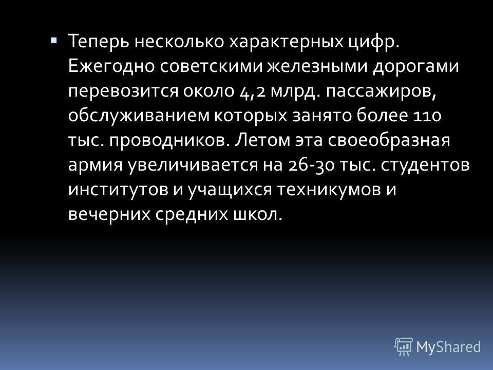 Теперь несколько характерных цифр. Ежегодно советскими железными дорогами перевозится около 4,2 млрд. пассажиров, обслуживанием которых занято более 110 тыс. проводников. Летом эта своеобразная армия увеличивается на 26-30 тыс. студентов институтов и