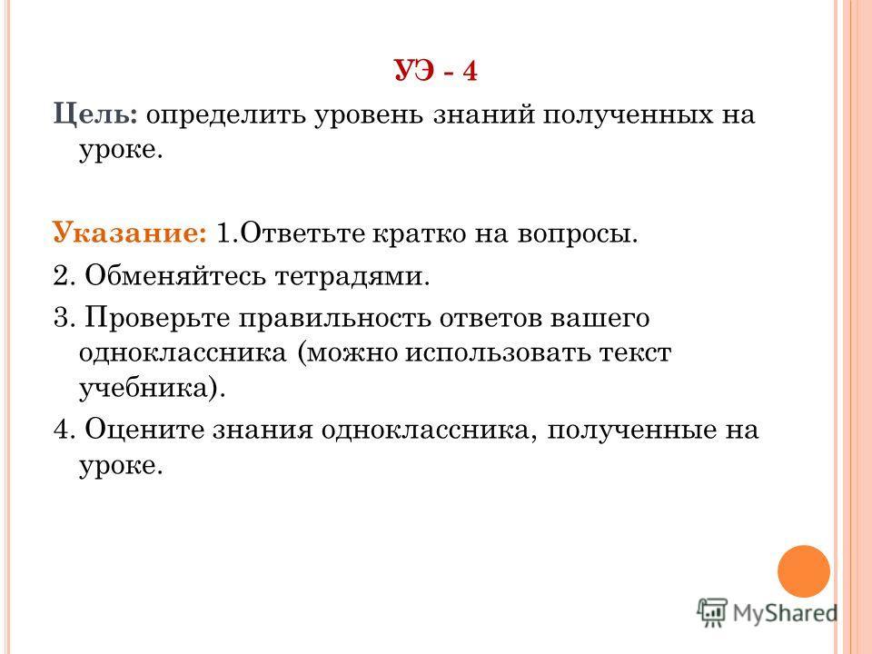 УЭ - 4 Цель: определить уровень знаний полученных на уроке. Указание: 1.Ответьте кратко на вопросы. 2. Обменяйтесь тетрадями. 3. Проверьте правильность ответов вашего одноклассника (можно использовать текст учебника). 4. Оцените знания одноклассника,