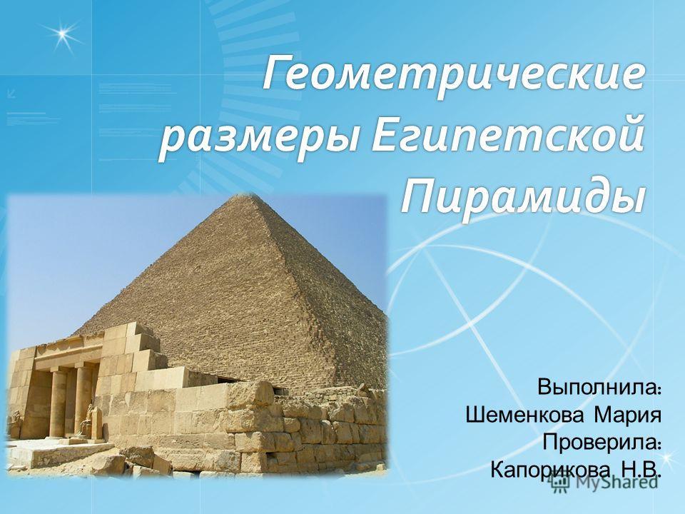 Геометрические размеры Египетской Пирамиды Выполнила : Шеменкова Мария Проверила : Капорикова Н. В.