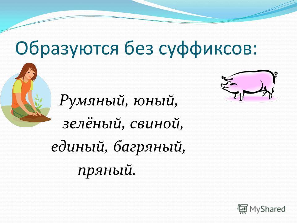 Образуются без суффиксов: Румяный, юный, зелёный, свиной, единый, багряный, пряный.