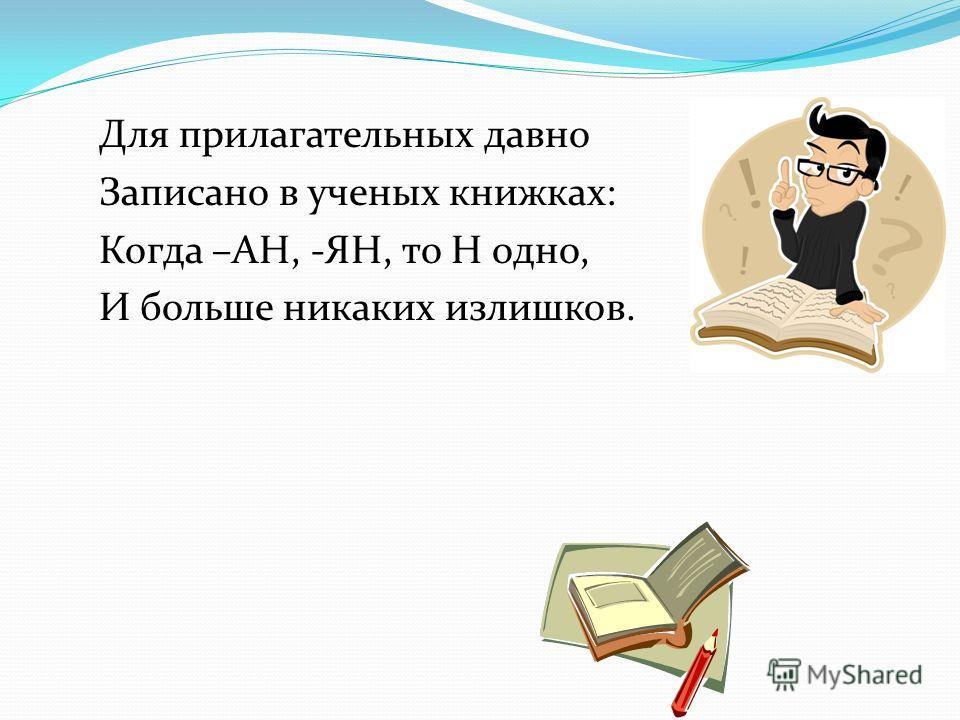 Для прилагательных давно Записано в ученых книжках: Когда –АН, -ЯН, то Н одно, И больше никаких излишков.