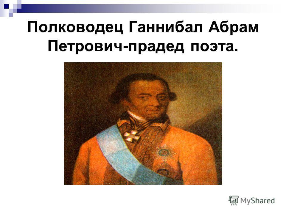 Полководец Ганнибал Абрам Петрович-прадед поэта.