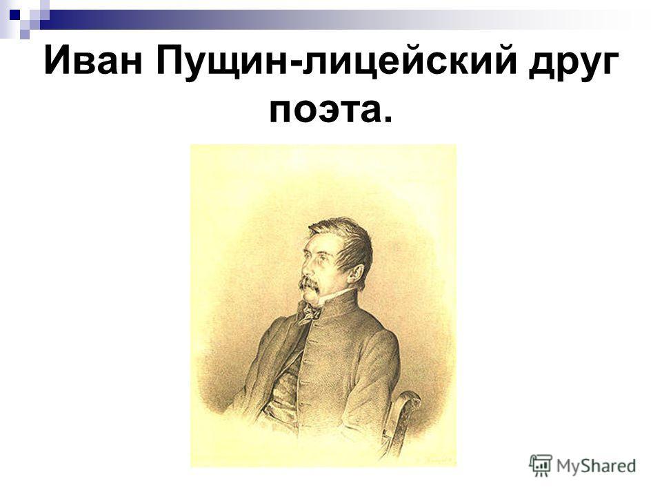 Иван Пущин-лицейский друг поэта.