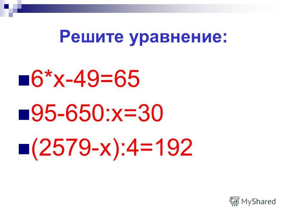 Решите уравнение: 6*х-49=65 95-650:х=30 (2579-х):4=192