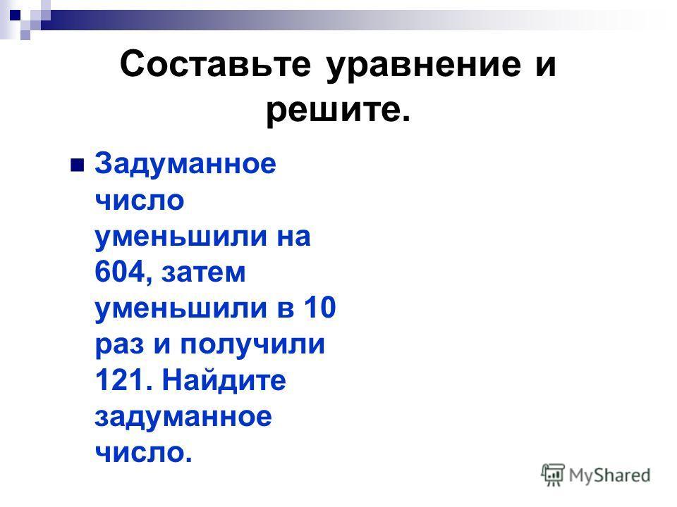 Составьте уравнение и решите. Задуманное число уменьшили на 604, затем уменьшили в 10 раз и получили 121. Найдите задуманное число.