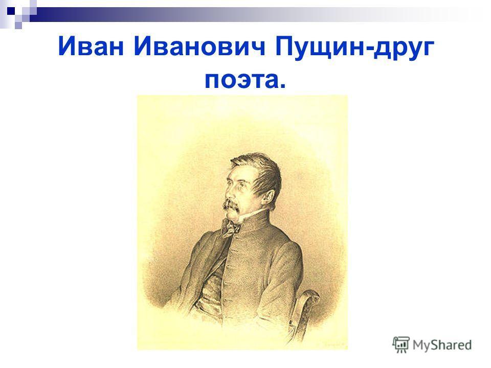 Иван Иванович Пущин-друг поэта.
