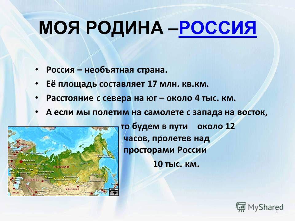 2 МОЯ РОДИНА –РОССИЯРОССИЯ Россия – необъятная страна. Её площадь составляет 17 млн. кв.км. Расстояние с севера на юг – около 4 тыс. км. А если мы полетим на самолете с запада на восток, то будем в пути около 12 часов, пролетев над просторами России