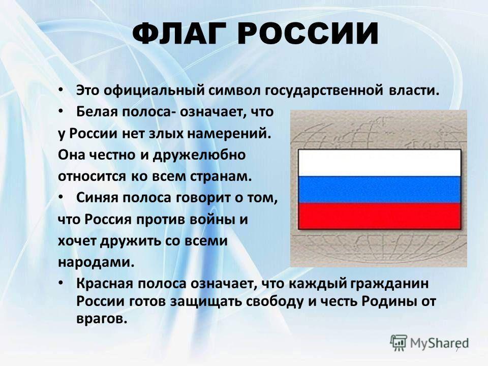 7 ФЛАГ РОССИИ Это официальный символ государственной власти. Белая полоса- означает, что у России нет злых намерений. Она честно и дружелюбно относится ко всем странам. Синяя полоса говорит о том, что Россия против войны и хочет дружить со всеми наро