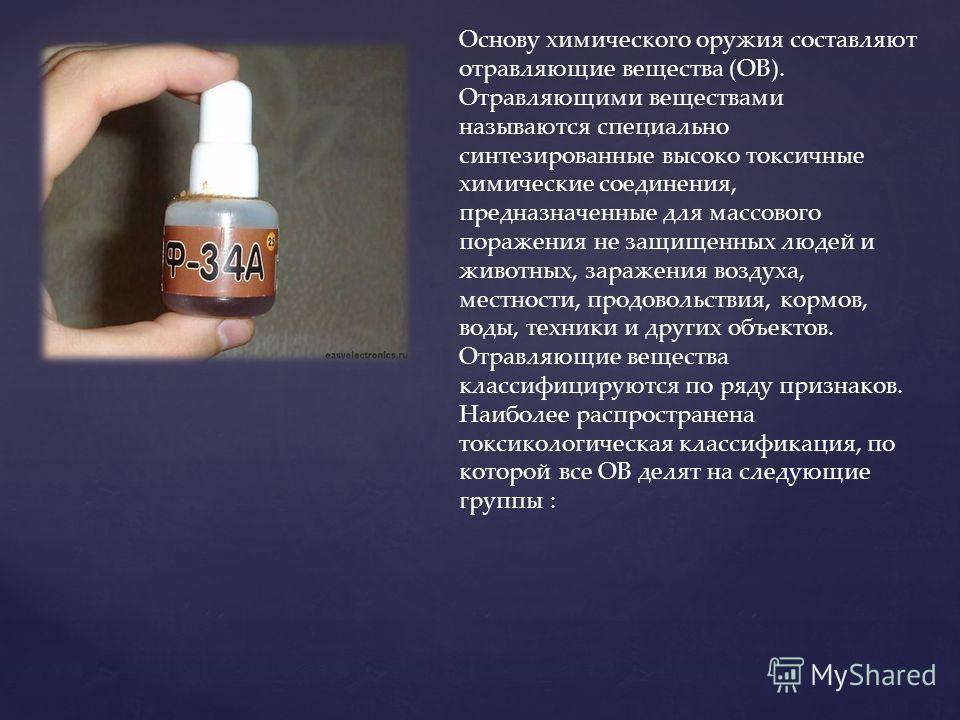 Основу химического оружия составляют отравляющие вещества (ОВ). Отравляющими веществами называются специально синтезированные высоко токсичные химические соединения, предназначенные для массового поражения не защищенных людей и животных, заражения во