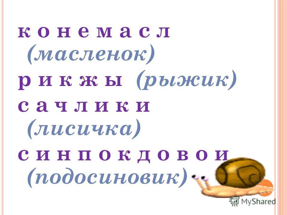 «Путаница» Переставьте в словах буквы так, чтобы получились названия грибов. к о н е м а с л р и к ж ы с а ч л и к и с и н п о к д о в о и