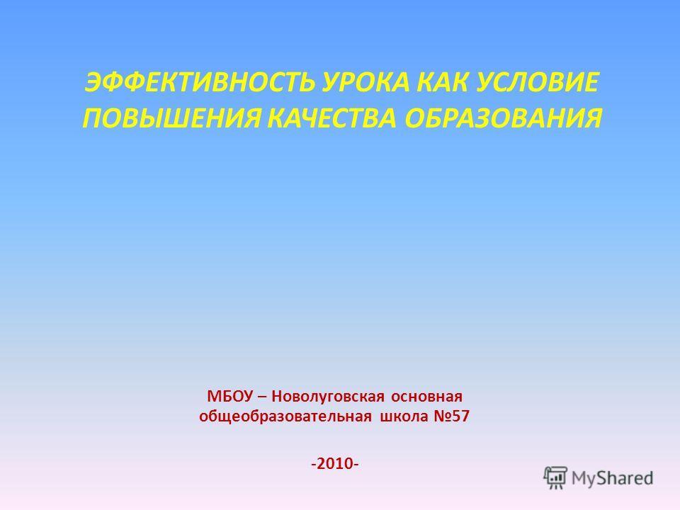 ЭФФЕКТИВНОСТЬ УРОКА КАК УСЛОВИЕ ПОВЫШЕНИЯ КАЧЕСТВА ОБРАЗОВАНИЯ МБОУ – Новолуговская основная общеобразовательная школа 57 -2010-