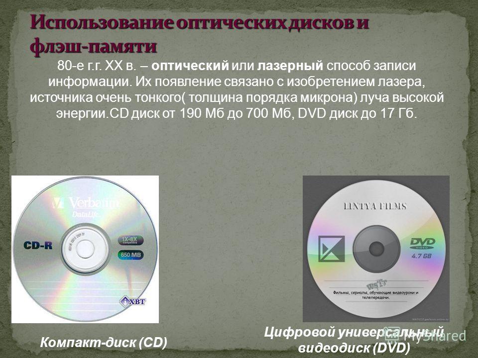80-е г.г. XX в. – оптический или лазерный способ записи информации. Их появление связано с изобретением лазера, источника очень тонкого( толщина порядка микрона) луча высокой энергии.CD диск от 190 Мб до 700 Мб, DVD диск до 17 Гб. Компакт-диск (CD) Ц