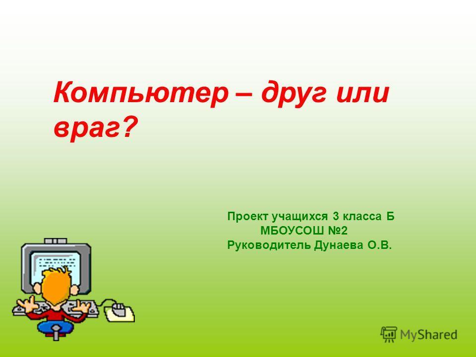 Компьютер – друг или враг? Проект учащихся 3 класса Б МБОУСОШ 2 Руководитель Дунаева О.В.