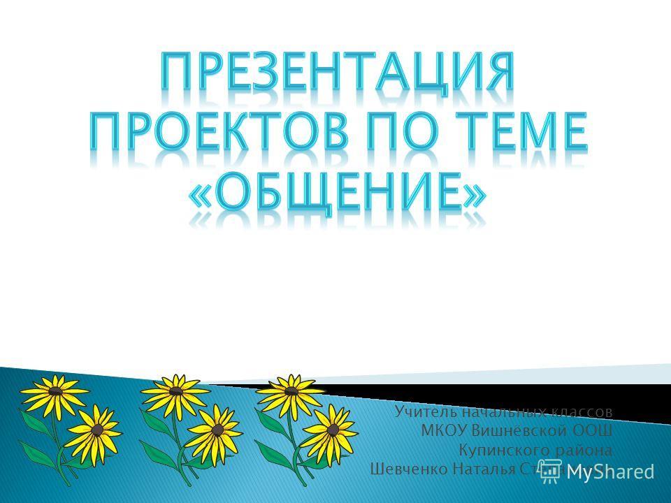 Учитель начальных классов МКОУ Вишнёвской ООШ Купинского района Шевченко Наталья Степановна