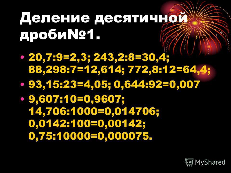 Чтобы разделить десятичную дробь на 10, 100, 1000, …, надо: Перенести запятую в этой дроби на столько цифр влево, сколько нулей стоит послу единицы в делителе.