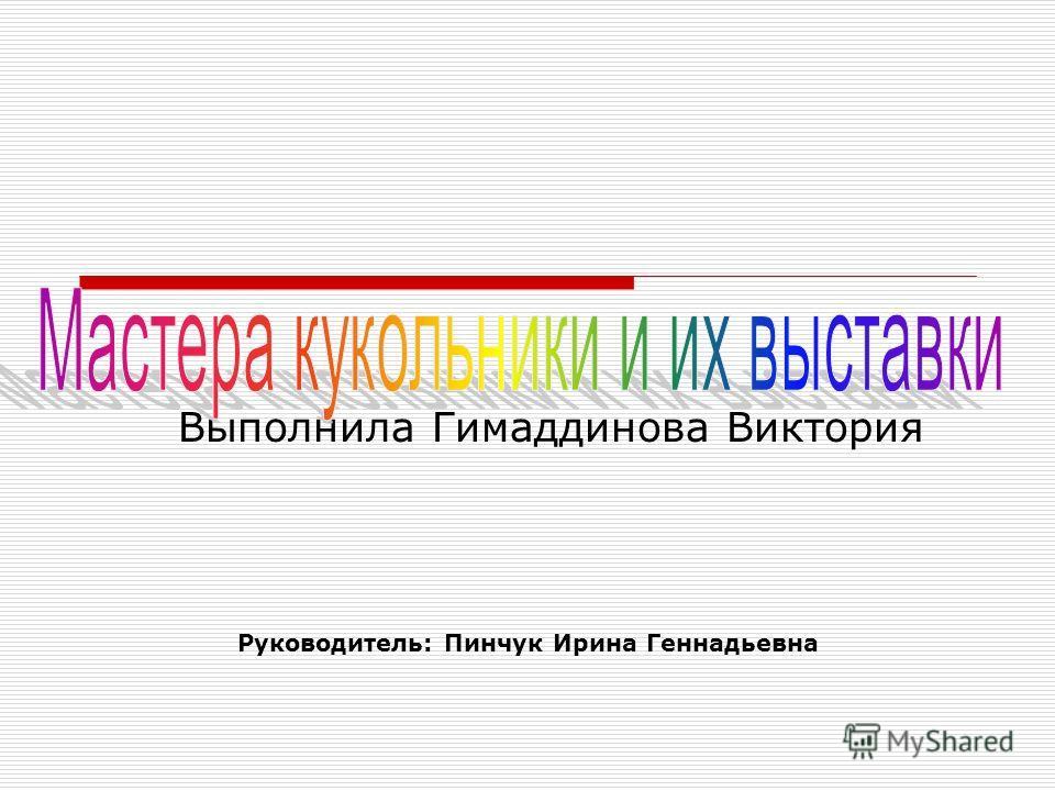 Руководитель: Пинчук Ирина Геннадьевна Выполнила Гимаддинова Виктория