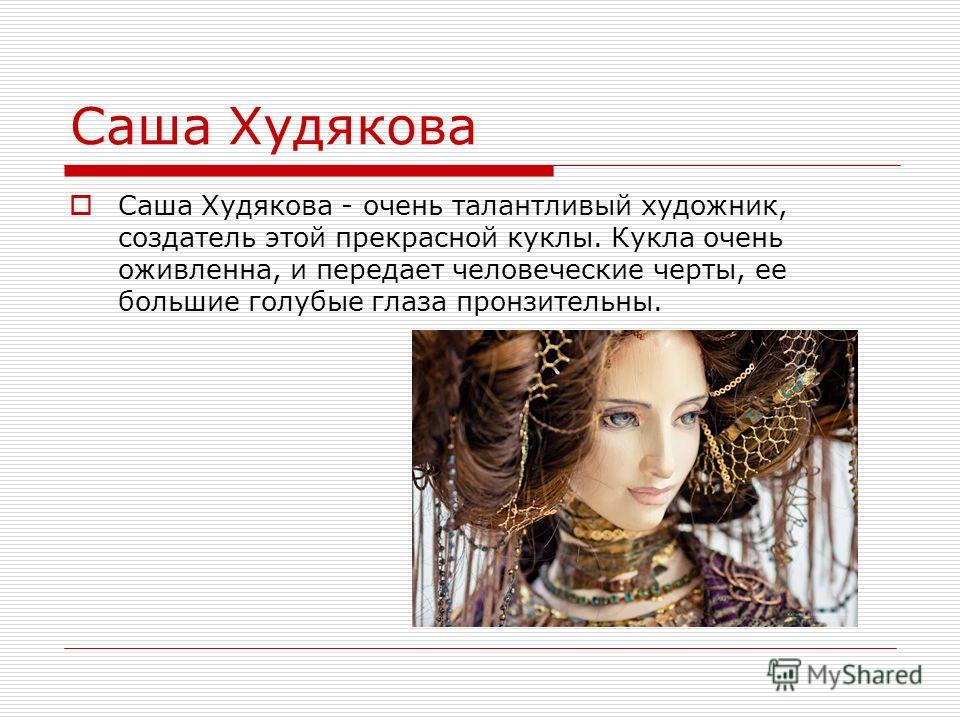 Саша Худякова Саша Худякова - очень талантливый художник, создатель этой прекрасной куклы. Кукла очень оживленна, и передает человеческие черты, ее большие голубые глаза пронзительны.