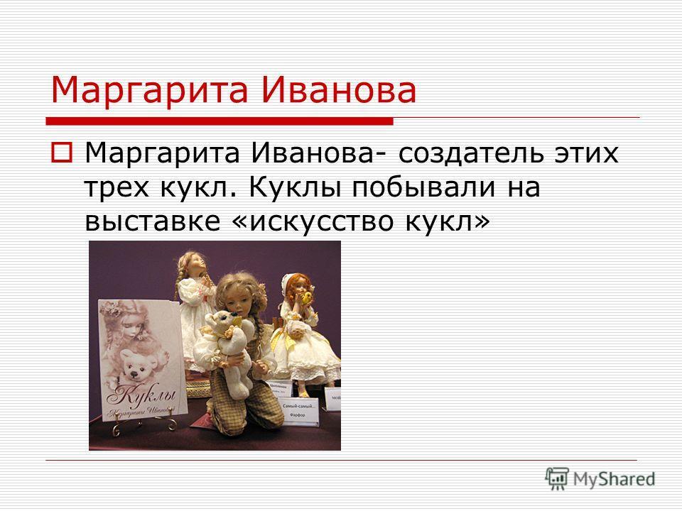 Маргарита Иванова Маргарита Иванова- создатель этих трех кукл. Куклы побывали на выставке «искусство кукл»
