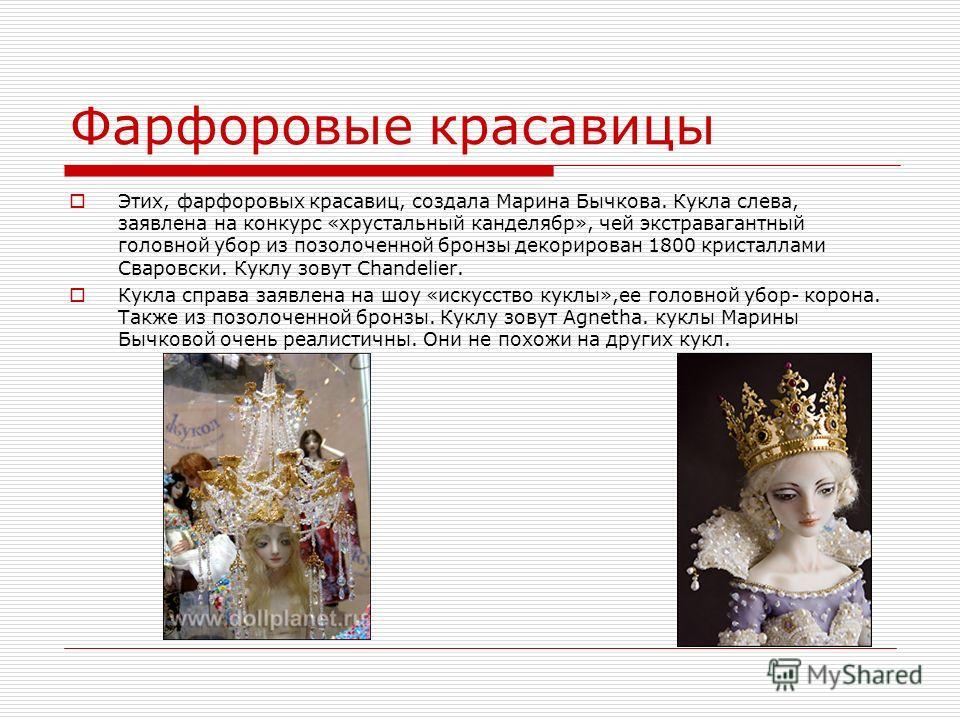 Фарфоровые красавицы Этих, фарфоровых красавиц, создала Марина Бычкова. Кукла слева, заявлена на конкурс «хрустальный канделябр», чей экстравагантный головной убор из позолоченной бронзы декорирован 1800 кристаллами Сваровски. Куклу зовут Chandelier.