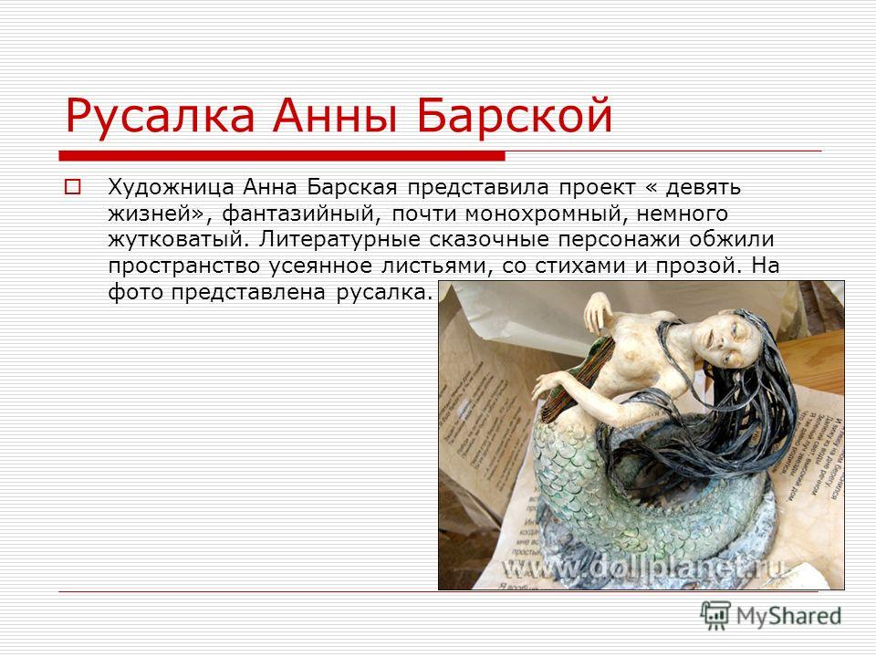 Русалка Анны Барской Художница Анна Барская представила проект « девять жизней», фантазийный, почти монохромный, немного жутковатый. Литературные сказочные персонажи обжили пространство усеянное листьями, со стихами и прозой. На фото представлена рус