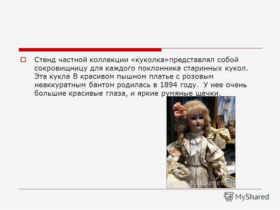 Стенд частной коллекции «куколка»представлял собой сокровищницу для каждого поклонника старинных кукол. Эта кукла В красивом пышном платье с розовым неаккуратным бантом родилась в 1894 году. У нее очень большие красивые глаза, и яркие румяные щечки.