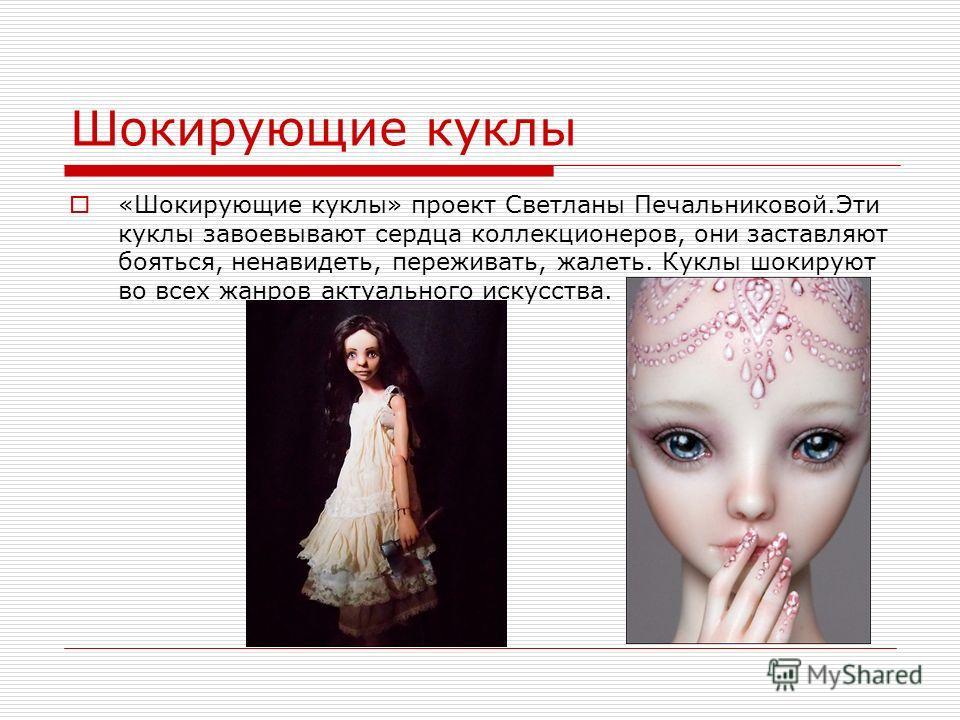 Шокирующие куклы «Шокирующие куклы» проект Светланы Печальниковой.Эти куклы завоевывают сердца коллекционеров, они заставляют бояться, ненавидеть, переживать, жалеть. Куклы шокируют во всех жанров актуального искусства.