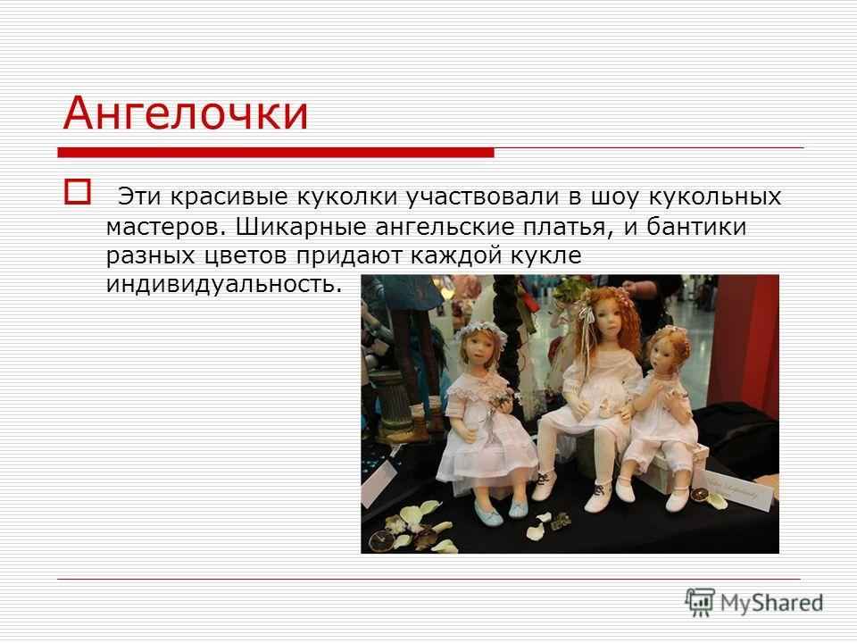 Ангелочки Эти красивые куколки участвовали в шоу кукольных мастеров. Шикарные ангельские платья, и бантики разных цветов придают каждой кукле индивидуальность.