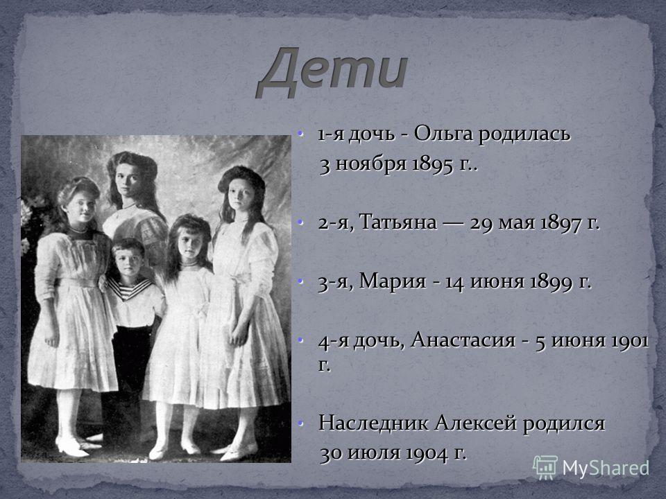 1-я дочь - Ольга родилась 1-я дочь - Ольга родилась 3 ноября 1895 г.. 3 ноября 1895 г.. 2-я, Татьяна 29 мая 1897 г. 2-я, Татьяна 29 мая 1897 г. 3-я, Мария - 14 июня 1899 г. 3-я, Мария - 14 июня 1899 г. 4-я дочь, Анастасия - 5 июня 1901 г. 4-я дочь, А