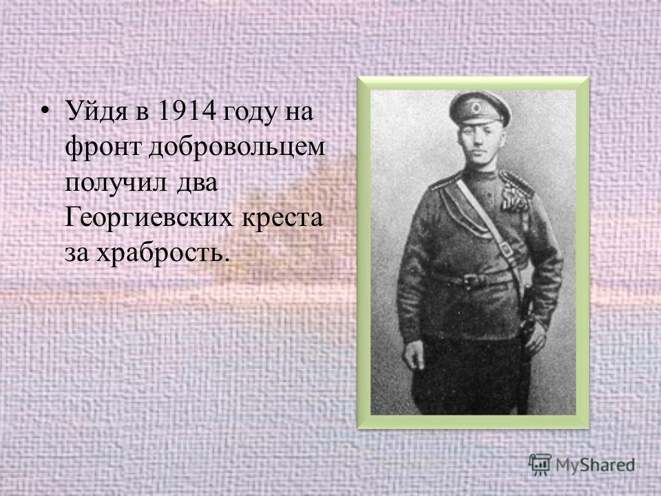 Уйдя в 1914 году на фронт добровольцем получил два Георгиевских креста за храбрость.
