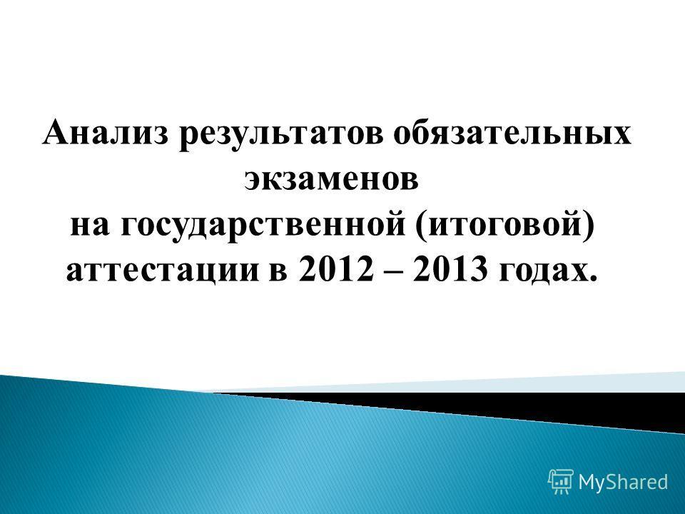 Анализ результатов обязательных экзаменов на государственной (итоговой) аттестации в 2012 – 2013 годах.