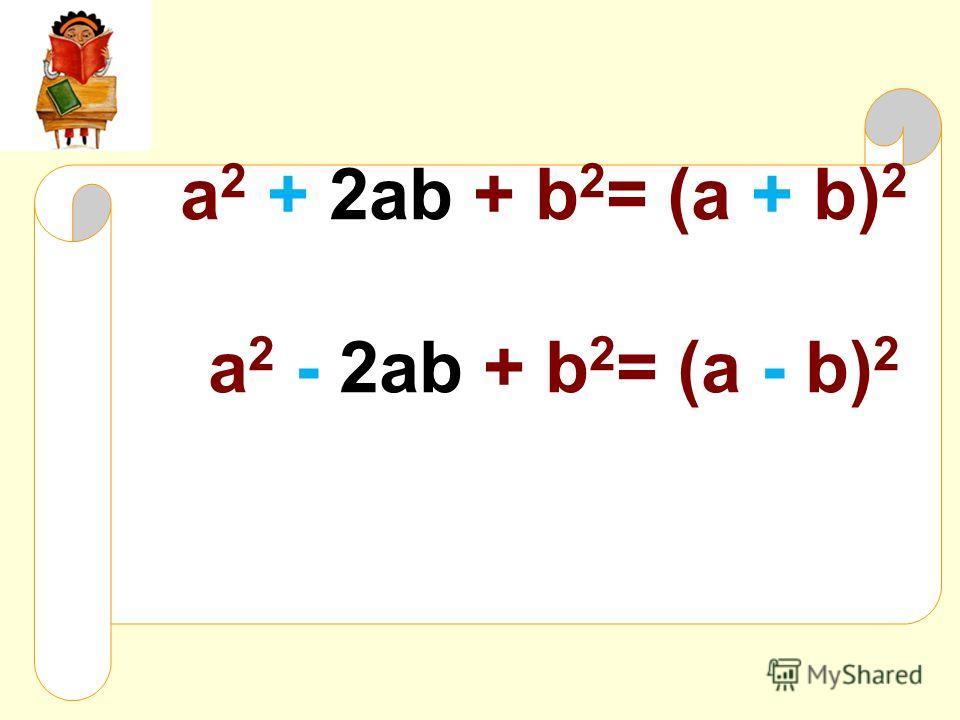 a 2 + 2ab + b 2 = (a + b) 2 a 2 - 2ab + b 2 = (a - b) 2