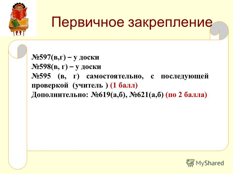 Первичное закрепление 597(в,г) – у доски 598(в, г) – у доски 595 (в, г) самостоятельно, с последующей проверкой (учитель ) (1 балл) Дополнительно: 619(а,б), 621(а,б) (по 2 балла)