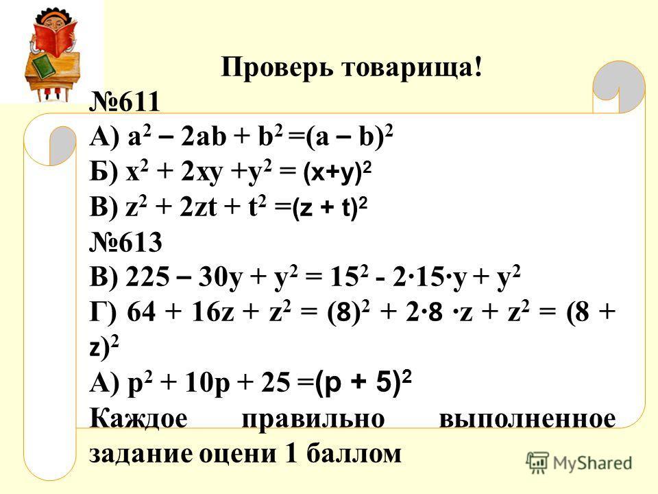 Проверь товарища! 611 А) a 2 – 2ab + b 2 =(a – b) 2 Б) х 2 + 2ху +у 2 = (х+у) 2 В) z 2 + 2zt + t 2 = (z + t) 2 613 В) 225 – 30у + у 2 = 15 2 - 215у + у 2 Г) 64 + 16z + z 2 = ( 8 ) 2 + 2 8 z + z 2 = (8 + z ) 2 А) р 2 + 10р + 25 = (р + 5) 2 Каждое прав