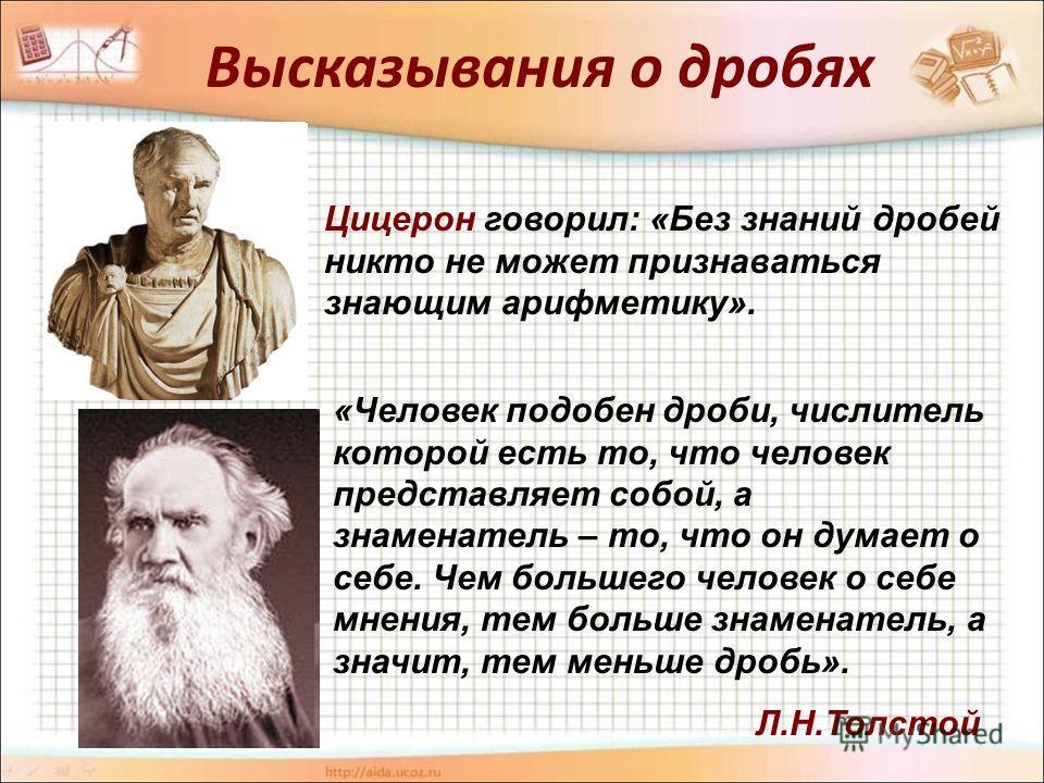 Высказывания о дробях Цицерон говорил: «Без знаний дробей никто не может признаваться знающим арифметику». «Человек подобен дроби, числитель которой есть то, что человек представляет собой, а знаменатель – то, что он думает о себе. Чем большего челов