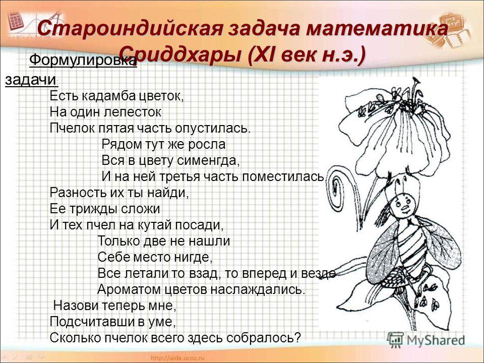 Староиндийская задача математика Сриддхары (XI век н.э.) Формулировка задачи : Есть кадамба цветок, На один лепесток Пчелок пятая часть опустилась. Рядом тут же росла Вся в цвету сименгда, И на ней третья часть поместилась. Разность их ты найди, Ее т