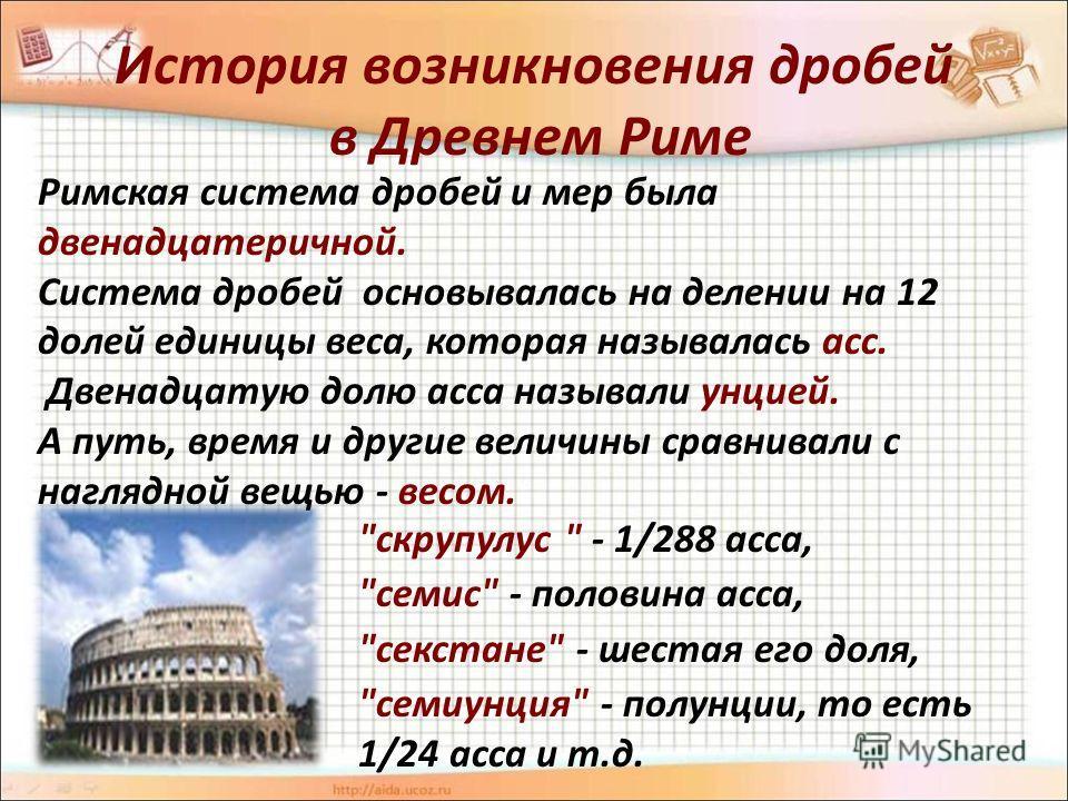 История возникновения дробей в Древнем Риме Римская система дробей и мер была двенадцатеричной. Система дробей основывалась на делении на 12 долей единицы веса, которая называлась асс. Двенадцатую долю асса называли унцией. А путь, время и другие вел