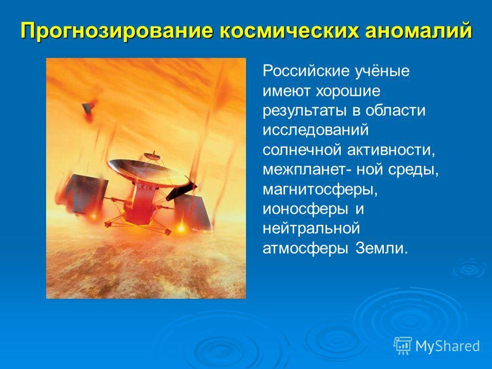 Прогнозирование космических аномалий Российские учёные имеют хорошие результаты в области исследований солнечной активности, межпланет- ной среды, магнитосферы, ионосферы и нейтральной атмосферы Земли.
