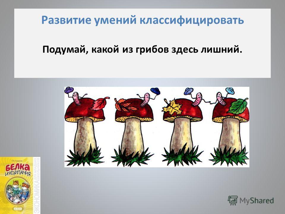 Развитие умений классифицировать Подумай, какой из грибов здесь лишний.