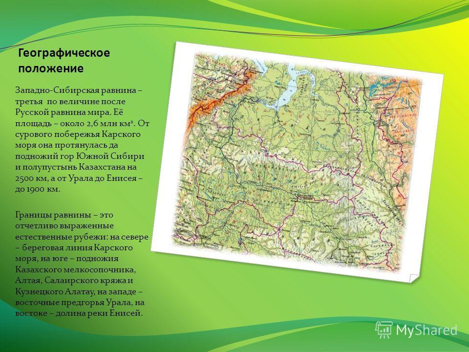 Географическое положение Западно-Сибирская равнина – третья по величине после Русской равнина мира. Её площадь – около 2,6 млн км 2. От сурового побережья Карского моря она протянулась да подножий гор Южной Сибири и полупустынь Казахстана на 2500 км,