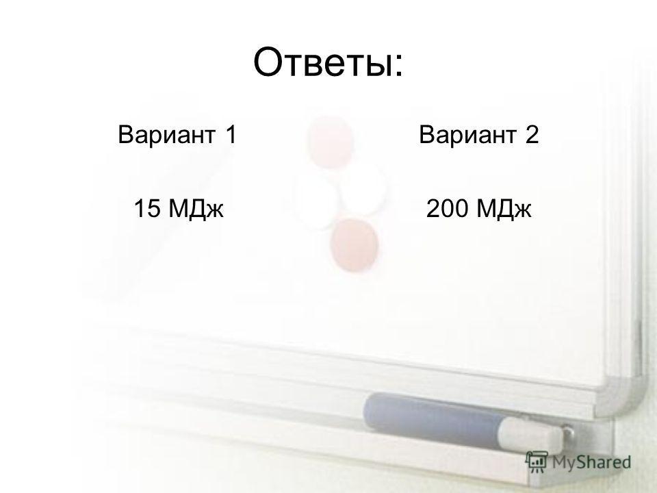 Ответы: Вариант 1 15 МДж Вариант 2 200 МДж