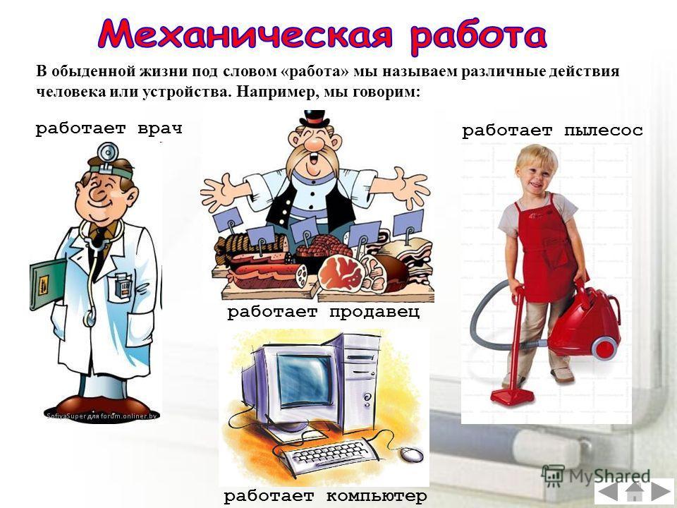 В обыденной жизни под словом «работа» мы называем различные действия человека или устройства. Например, мы говорим: работает врач работает продавец работает пылесос работает компьютер