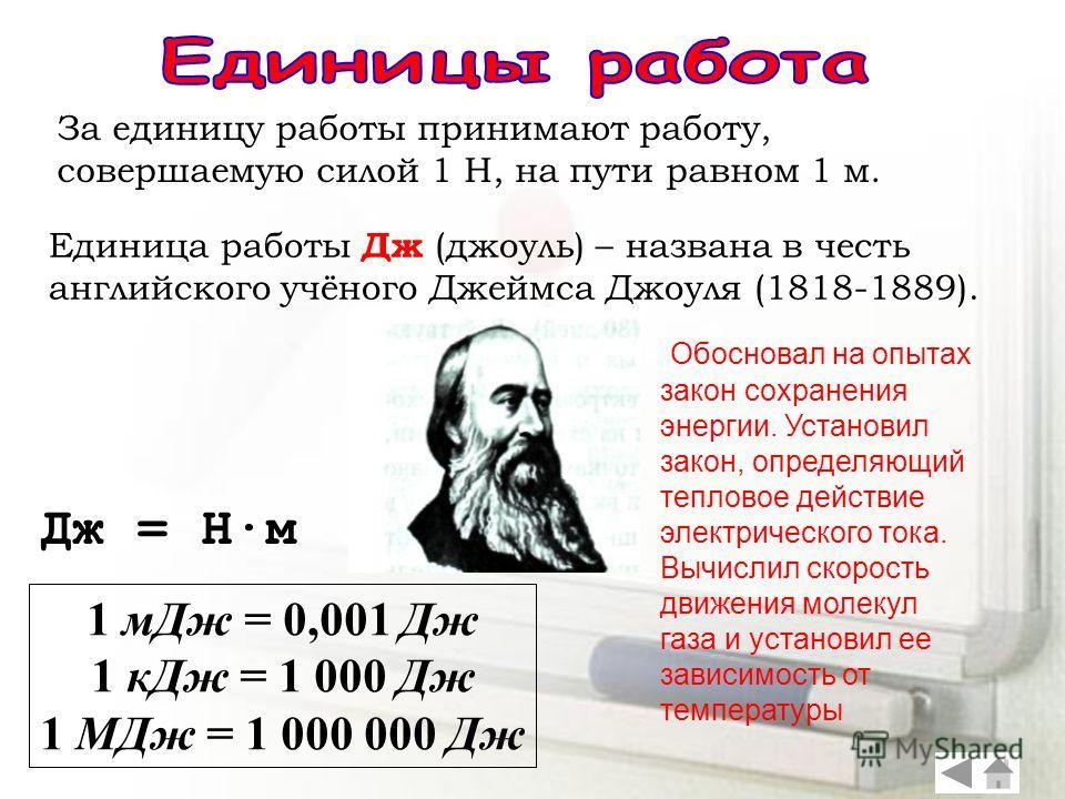 За единицу работы принимают работу, совершаемую силой 1 Н, на пути равном 1 м. Единица работы Дж (джоуль) – названа в честь английского учёного Джеймса Джоуля (1818-1889). Дж = Н·м 1 мДж = 0,001 Дж 1 кДж = 1 000 Дж 1 МДж = 1 000 000 Дж Обосновал на о