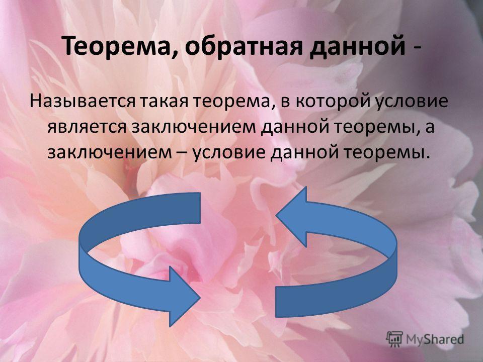 Теорема, обратная данной - Называется такая теорема, в которой условие является заключением данной теоремы, а заключением – условие данной теоремы.