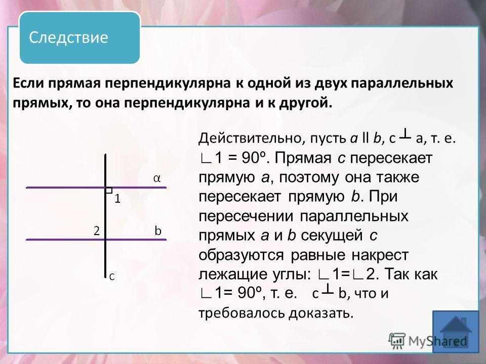 Если прямая перпендикулярна к одной из двух параллельных прямых, то она перпендикулярна и к другой. Следствие Действительно, пусть а ll b, с а, т. е. 1 = 90º. Прямая с пересекает прямую а, поэтому она также пересекает прямую b. При пересечении паралл