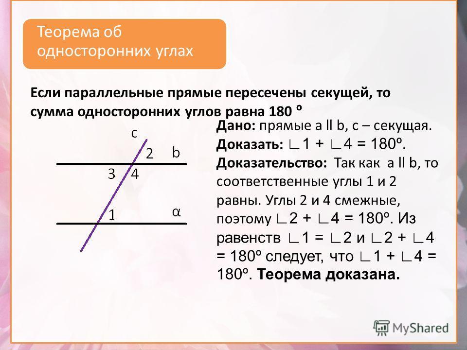 Теорема об односторонних углах Дано: прямые а ll b, с – секущая. Доказать: 1 + 4 = 180º. Доказательство: Так как а ll b, то соответственные углы 1 и 2 равны. Углы 2 и 4 смежные, поэтому 2 + 4 = 180º. Из равенств 1 = 2 и 2 + 4 = 180º следует, что 1 +