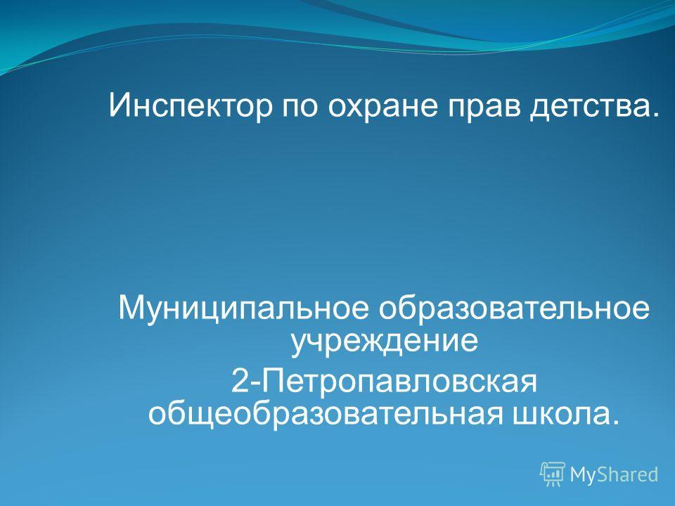 Инспектор по охране прав детства. Муниципальное образовательное учреждение 2-Петропавловская общеобразовательная школа.