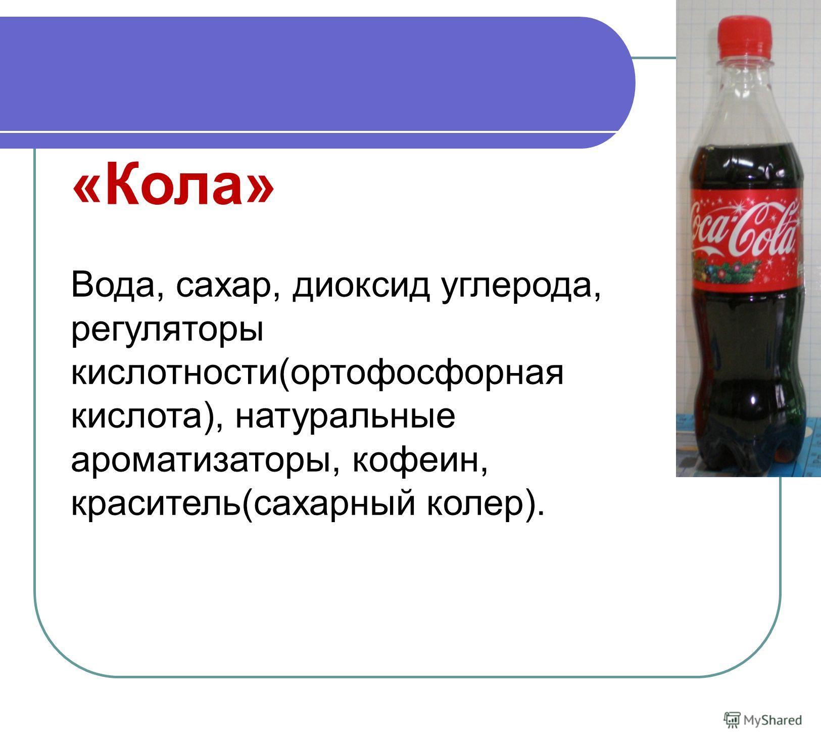 «Кола» Вода, сахар, диоксид углерода, регуляторы кислотности(ортофосфорная кислота), натуральные ароматизаторы, кофеин, краситель(сахарный колер).
