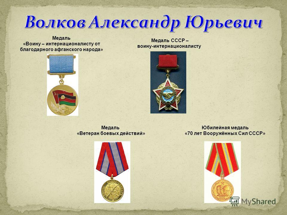 Медаль «Ветеран боевых действий» Юбилейная медаль «70 лет Вооружённых Сил СССР» Медаль «Воину – интернационалисту от благодарного афганского народа» Медаль СССР – воину-интернационалисту