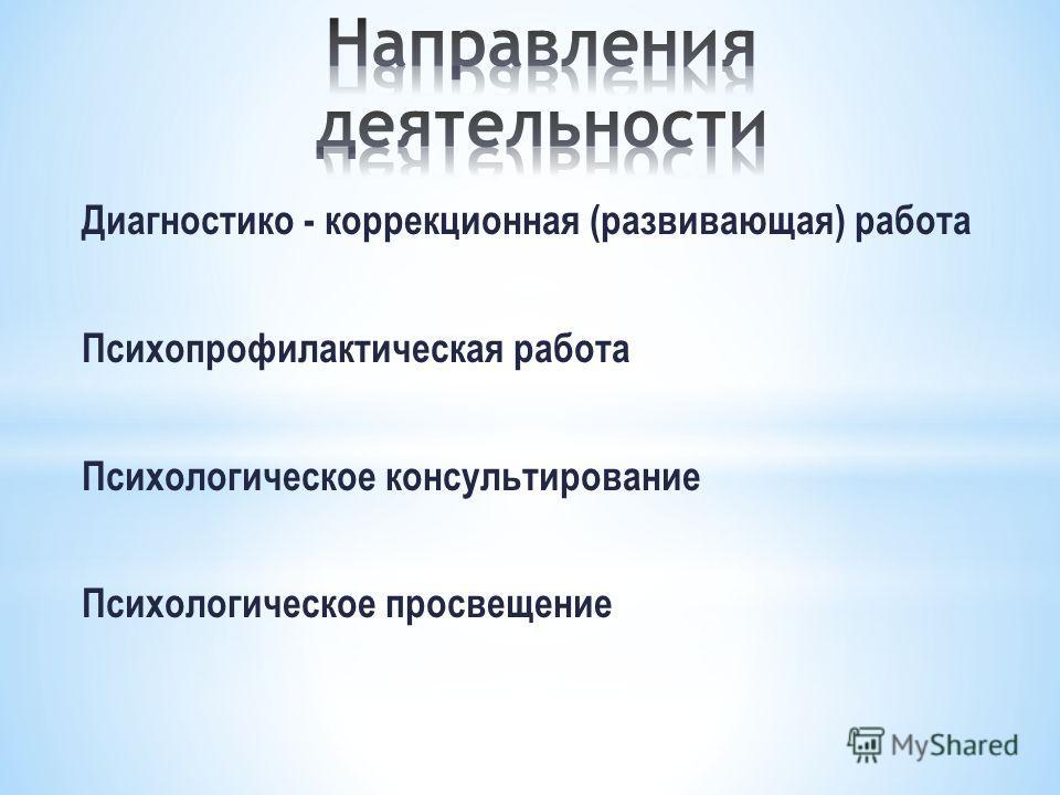 Диагностико - коррекционная (развивающая) работа Психопрофилактическая работа Психологическое консультирование Психологическое просвещение